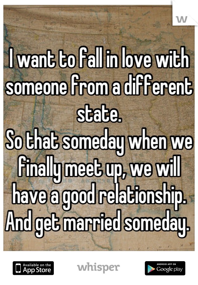 I want to fall in love with someone from a different state.  So that someday when we finally meet up, we will have a good relationship.  And get married someday.