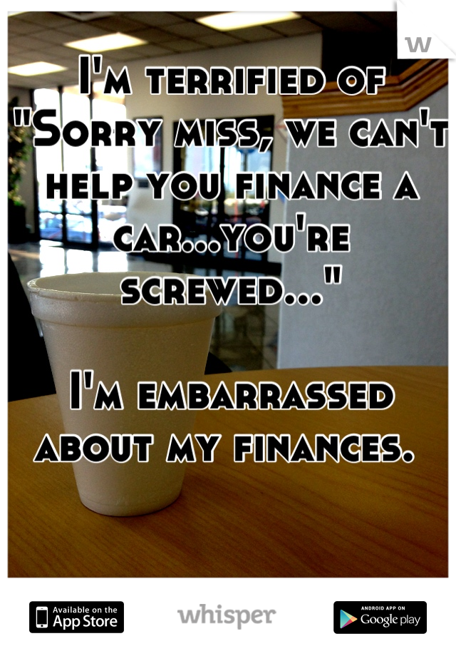 """I'm terrified of  """"Sorry miss, we can't help you finance a car...you're screwed...""""  I'm embarrassed about my finances."""