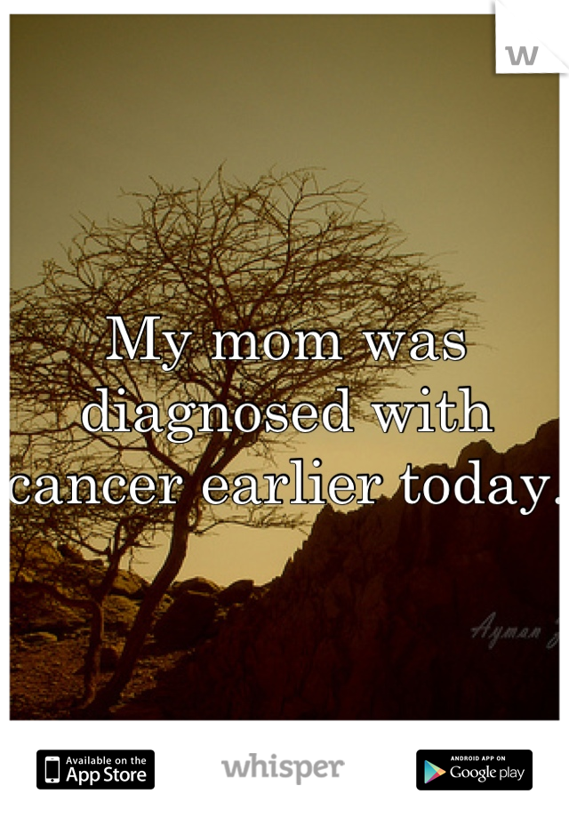 My mom was diagnosed with cancer earlier today.