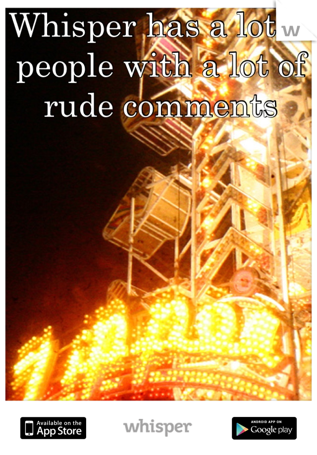 Whisper has a lot of people with a lot of rude comments