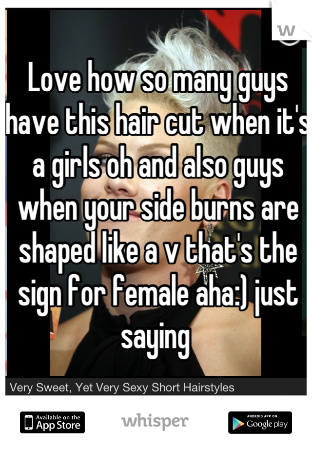 Love how so many guys have this hair cut when it's a girls oh and also guys when your side burns are shaped like a v that's the sign for female aha:) just saying