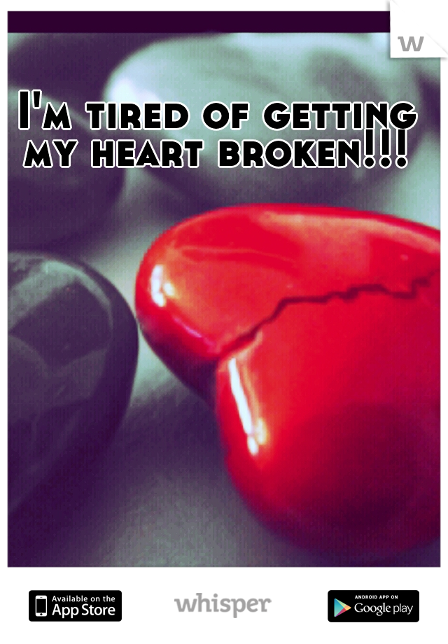 I'm tired of getting my heart broken!!!
