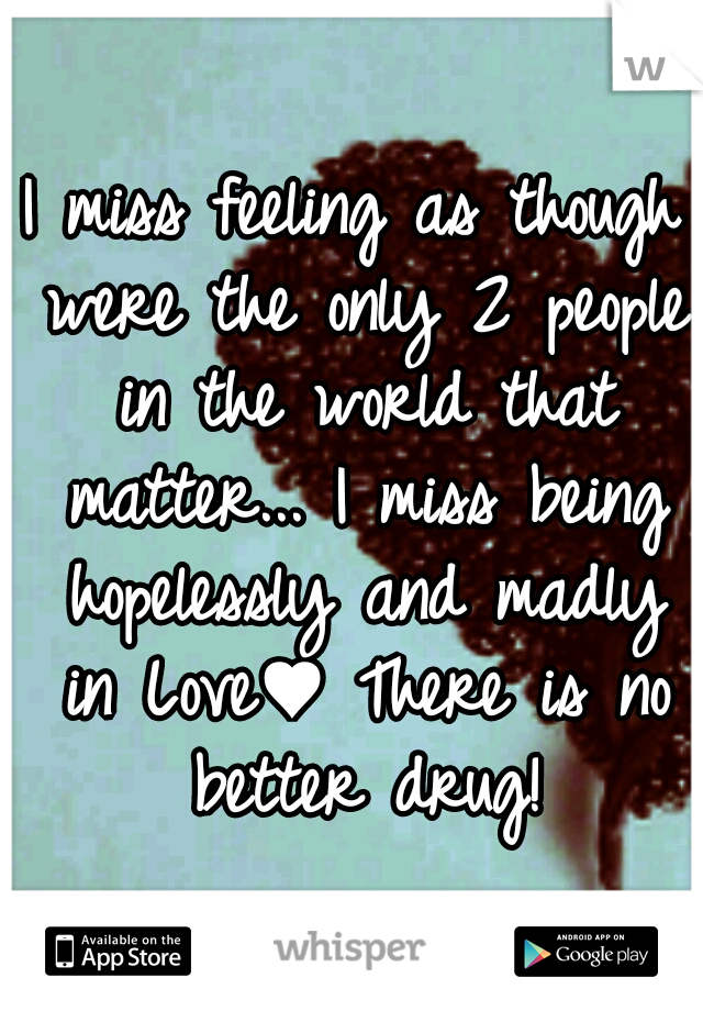 I miss feeling as though were the only 2 people in the world that matter... I miss being hopelessly and madly in Love♥ There is no better drug!