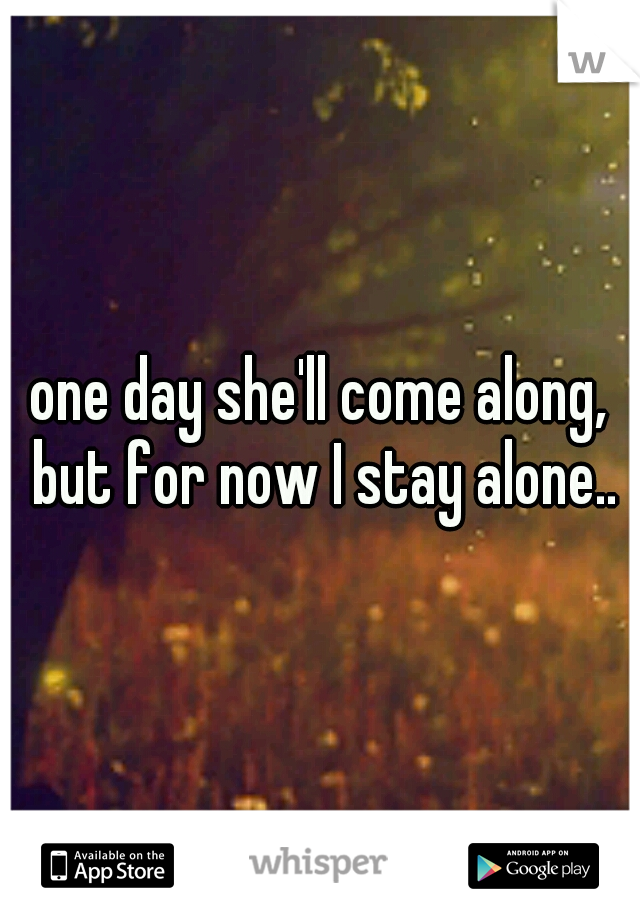 one day she'll come along, but for now I stay alone..