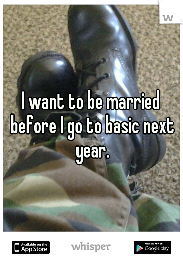 I want to be married before I go to basic next year.