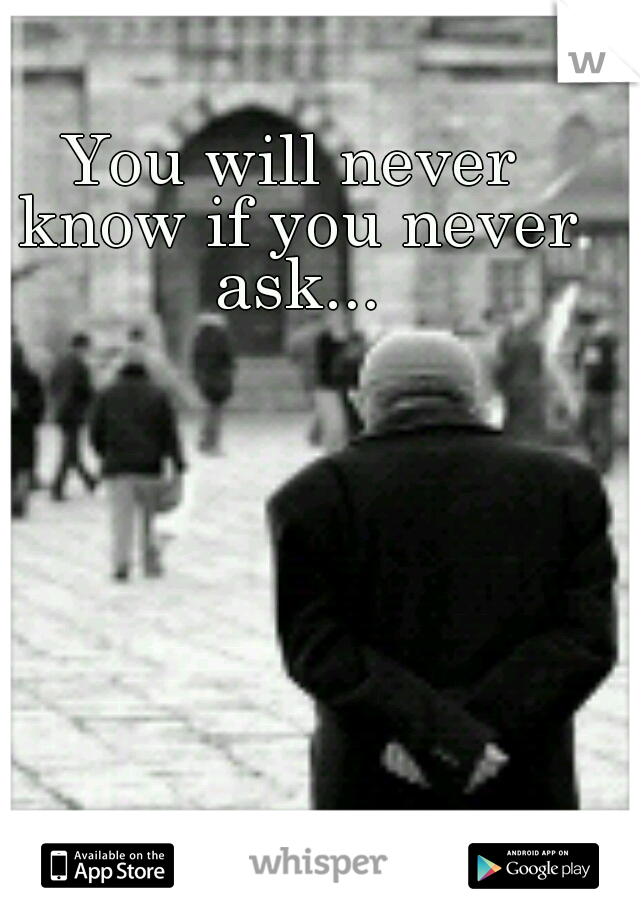 You will never know if you never ask...