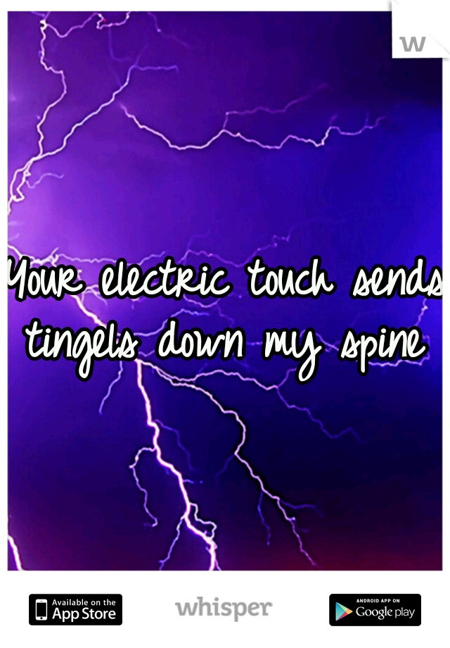 Your electric touch sends tingels down my spine