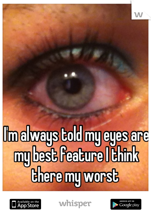 I'm always told my eyes are my best feature I think there my worst