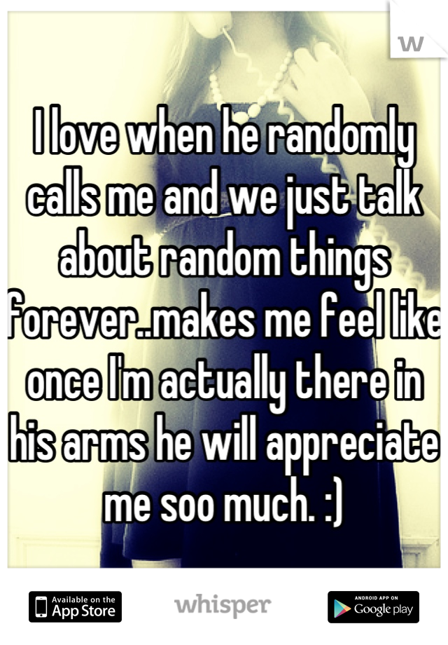 I love when he randomly calls me and we just talk about random things forever..makes me feel like once I'm actually there in his arms he will appreciate me soo much. :)