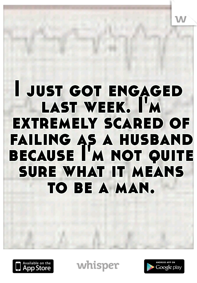 I just got engaged last week. I'm extremely scared of failing as a husband because I'm not quite sure what it means to be a man.