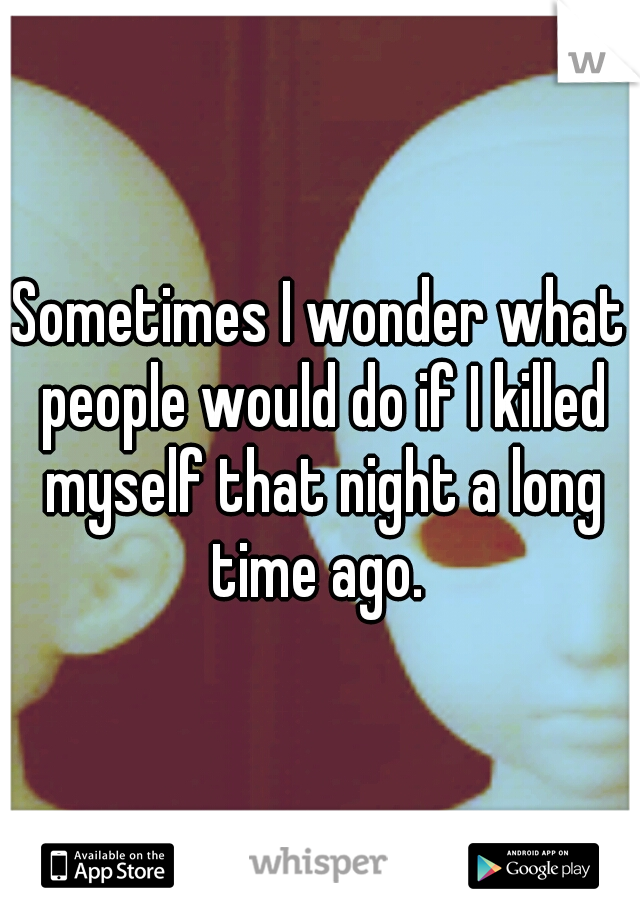 Sometimes I wonder what people would do if I killed myself that night a long time ago.