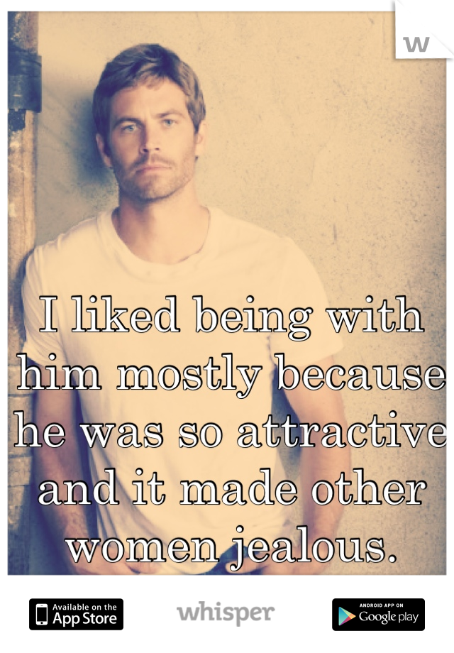 I liked being with him mostly because he was so attractive and it made other women jealous.