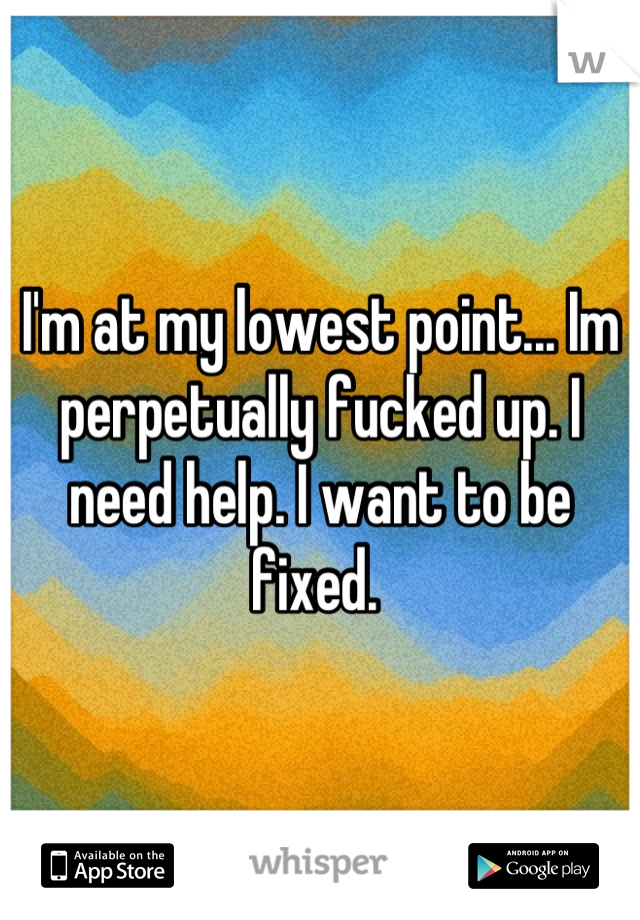 I'm at my lowest point... Im perpetually fucked up. I need help. I want to be fixed.