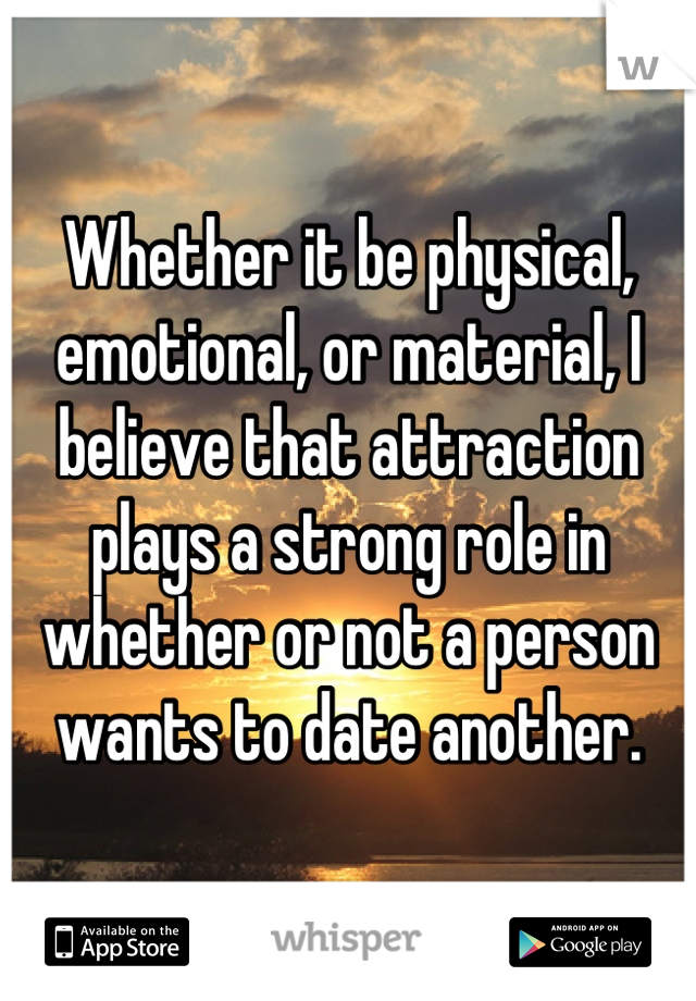 Whether it be physical, emotional, or material, I believe that attraction plays a strong role in whether or not a person wants to date another.