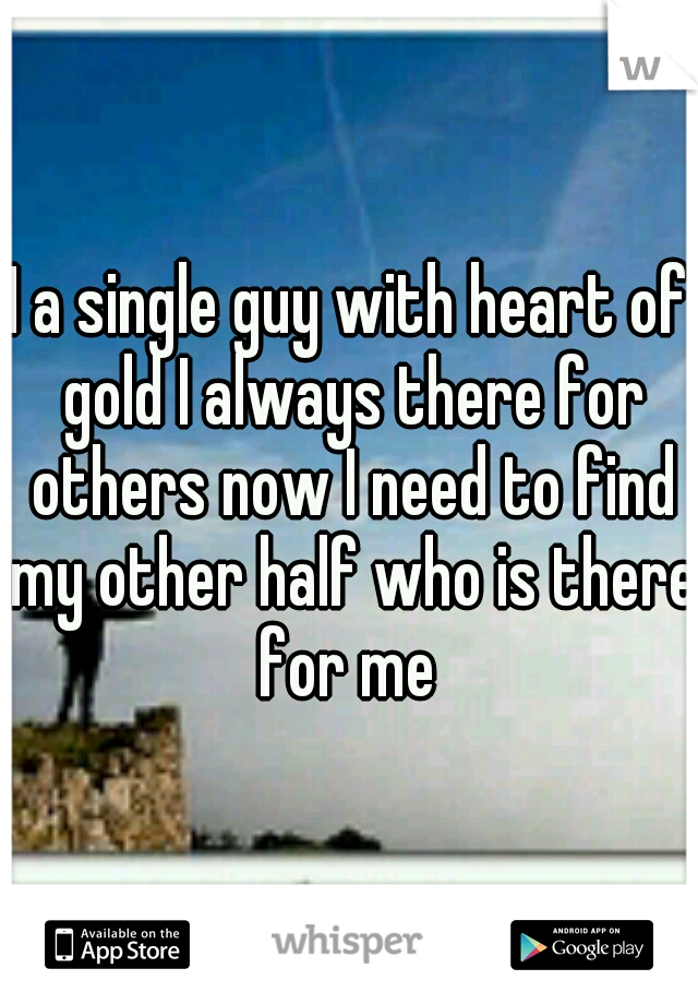 I a single guy with heart of gold I always there for others now I need to find my other half who is there for me