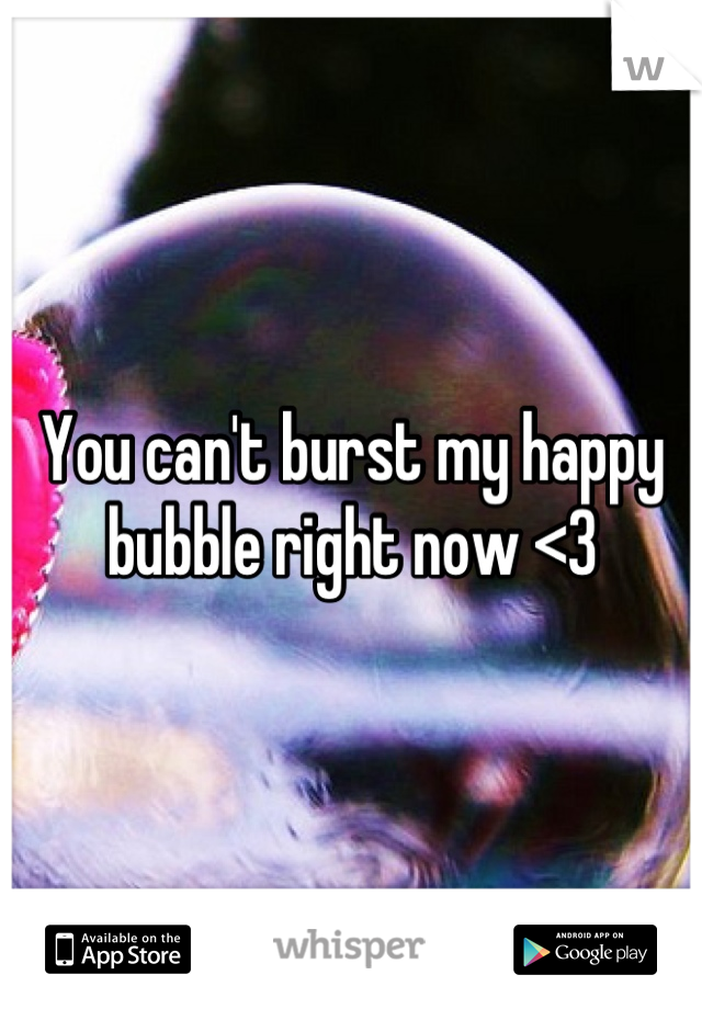 You can't burst my happy bubble right now <3
