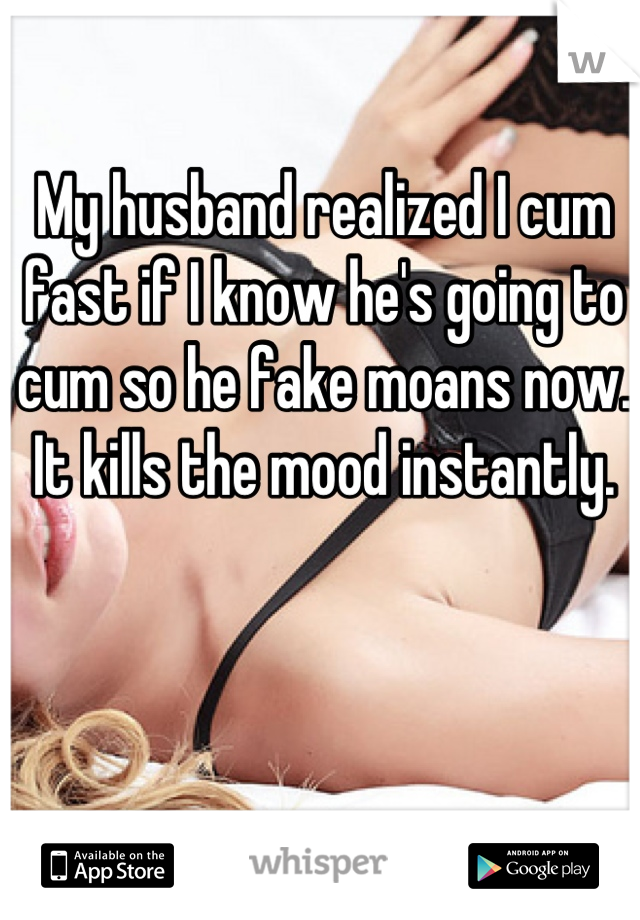 My husband realized I cum fast if I know he's going to cum so he fake moans now. It kills the mood instantly.