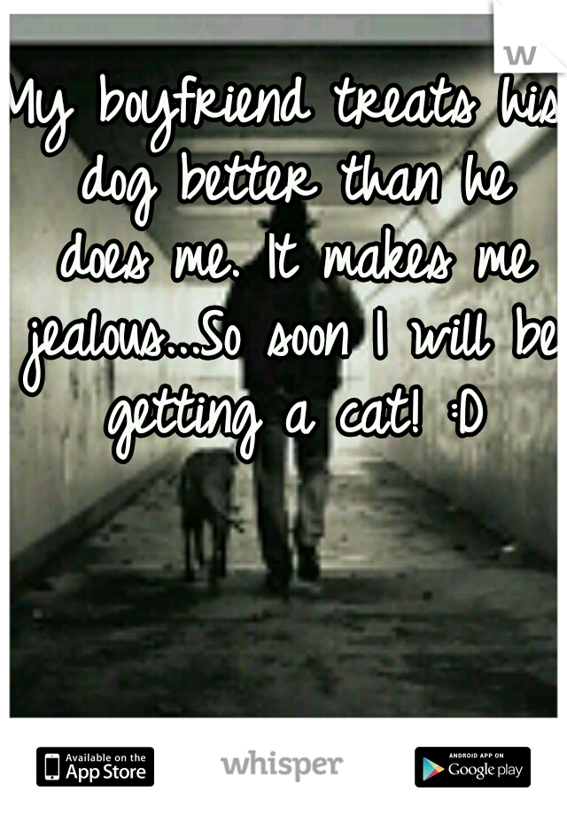 My boyfriend treats his dog better than he does me. It makes me jealous...So soon I will be getting a cat! :D