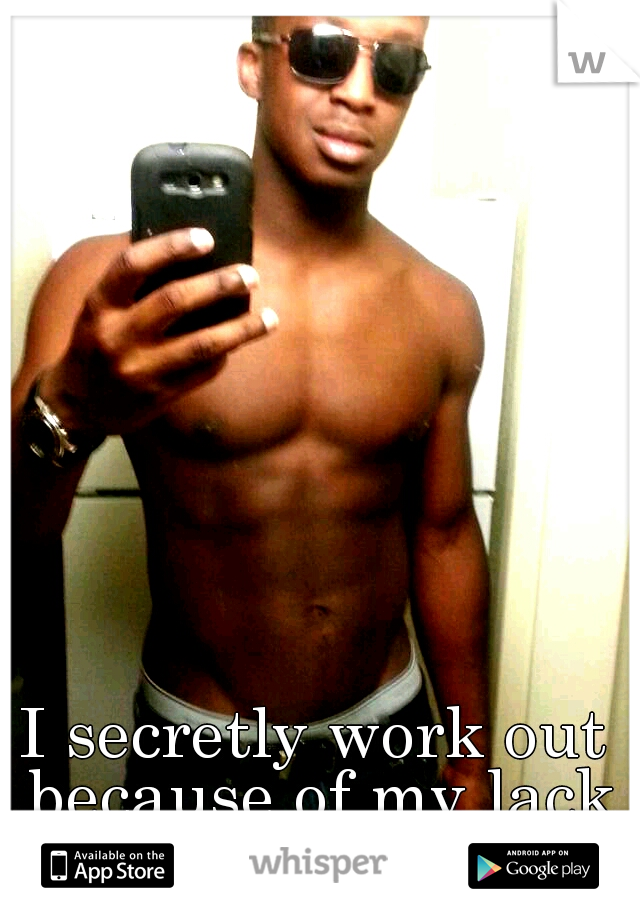 I secretly work out because of my lack of self confidence...