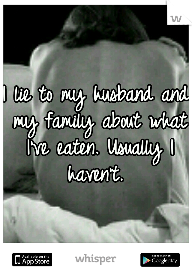 I lie to my husband and my family about what I've eaten. Usually I haven't.