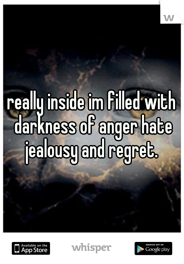 really inside im filled with darkness of anger hate jealousy and regret.
