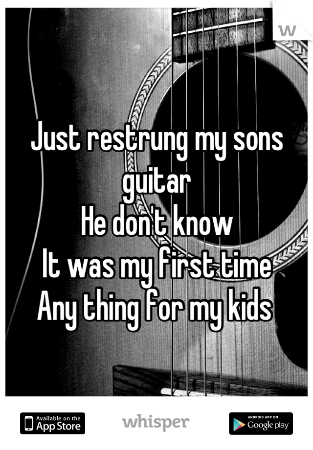 Just restrung my sons guitar  He don't know  It was my first time  Any thing for my kids