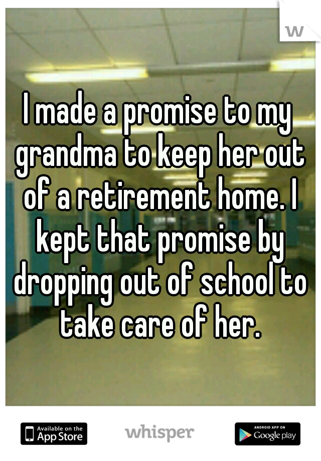 I made a promise to my grandma to keep her out of a retirement home. I kept that promise by dropping out of school to take care of her.