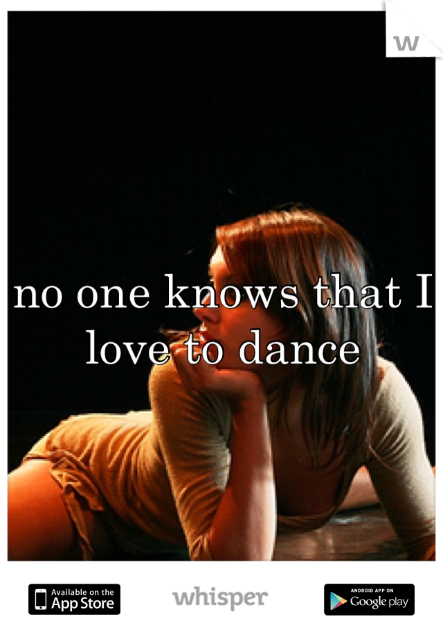 no one knows that I love to dance