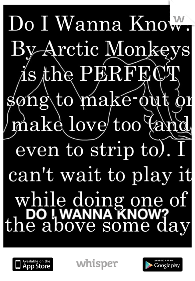 Do I Wanna Know? By Arctic Monkeys is the PERFECT song to make-out or make love too (and even to strip to). I can't wait to play it while doing one of the above some day.