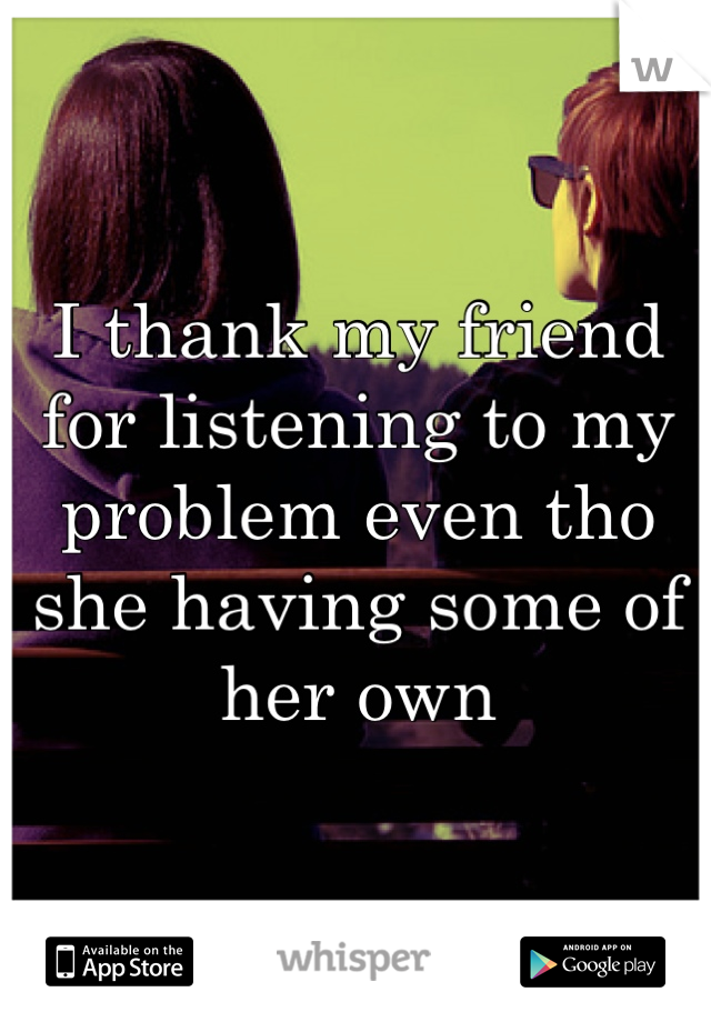 I thank my friend for listening to my problem even tho she having some of her own