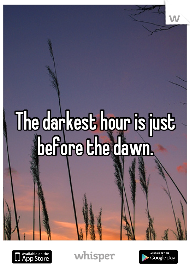 The darkest hour is just before the dawn.
