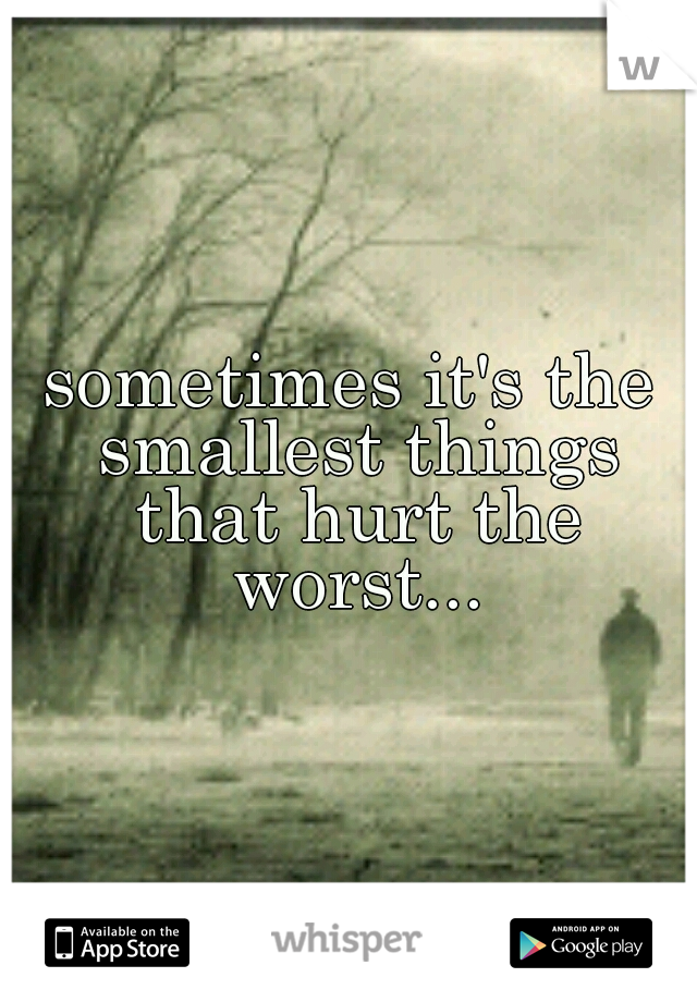 sometimes it's the smallest things that hurt the worst...