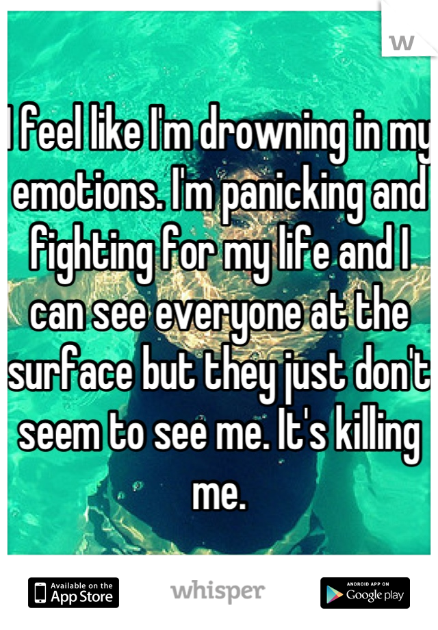 I feel like I'm drowning in my emotions. I'm panicking and fighting for my life and I can see everyone at the surface but they just don't seem to see me. It's killing me.