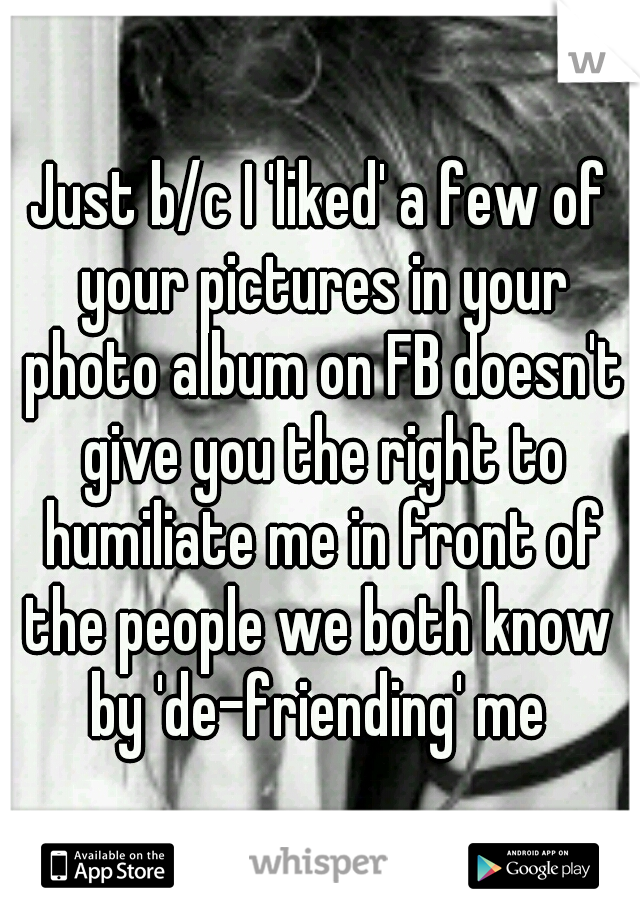 Just b/c I 'liked' a few of your pictures in your photo album on FB doesn't give you the right to humiliate me in front of the people we both know  by 'de-friending' me
