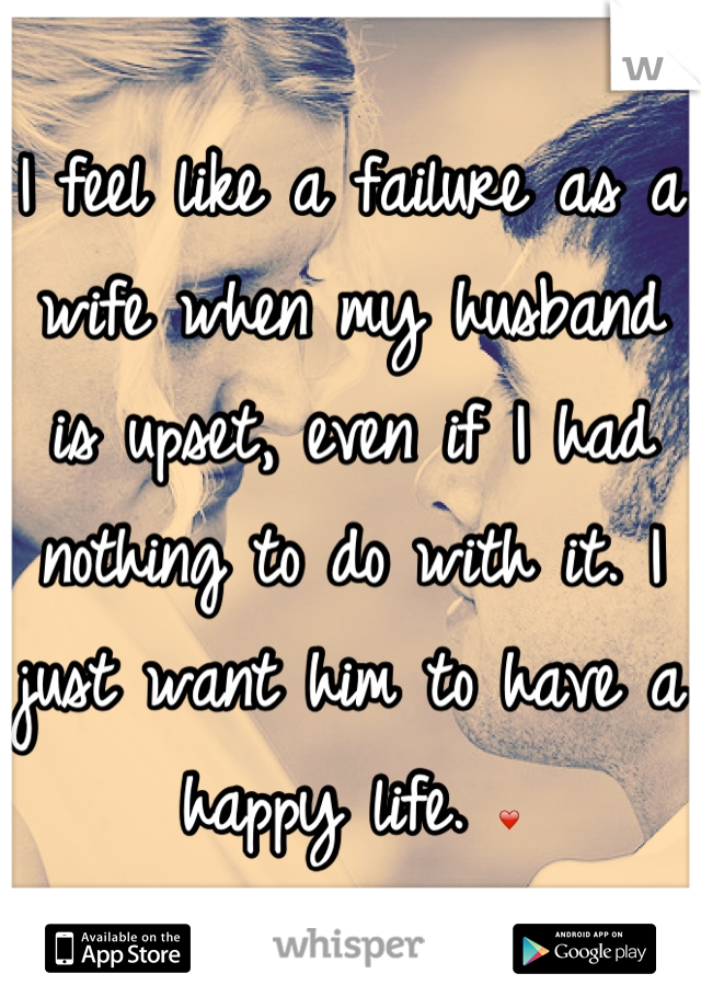 I feel like a failure as a wife when my husband is upset, even if I had nothing to do with it. I just want him to have a happy life. ❤