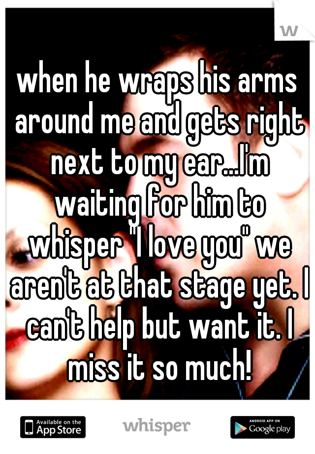 "when he wraps his arms around me and gets right next to my ear...I'm waiting for him to whisper ""I love you"" we aren't at that stage yet. I can't help but want it. I miss it so much!"
