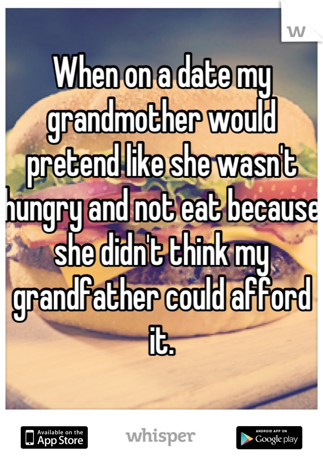 When on a date my grandmother would pretend like she wasn't hungry and not eat because she didn't think my grandfather could afford it.