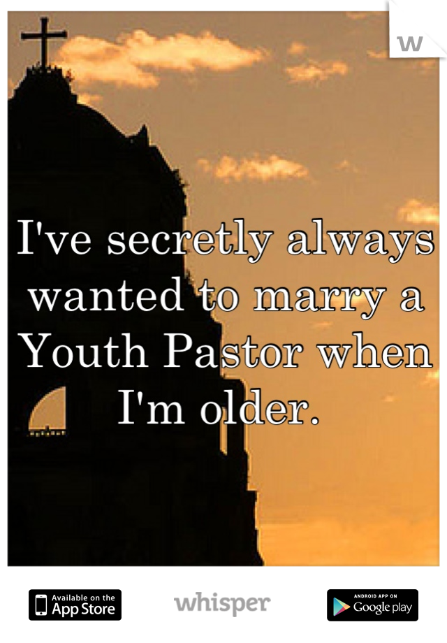 I've secretly always wanted to marry a Youth Pastor when I'm older.