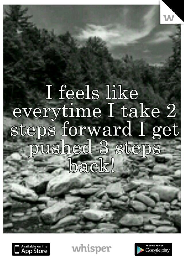 I feels like everytime I take 2 steps forward I get pushed 3 steps back!