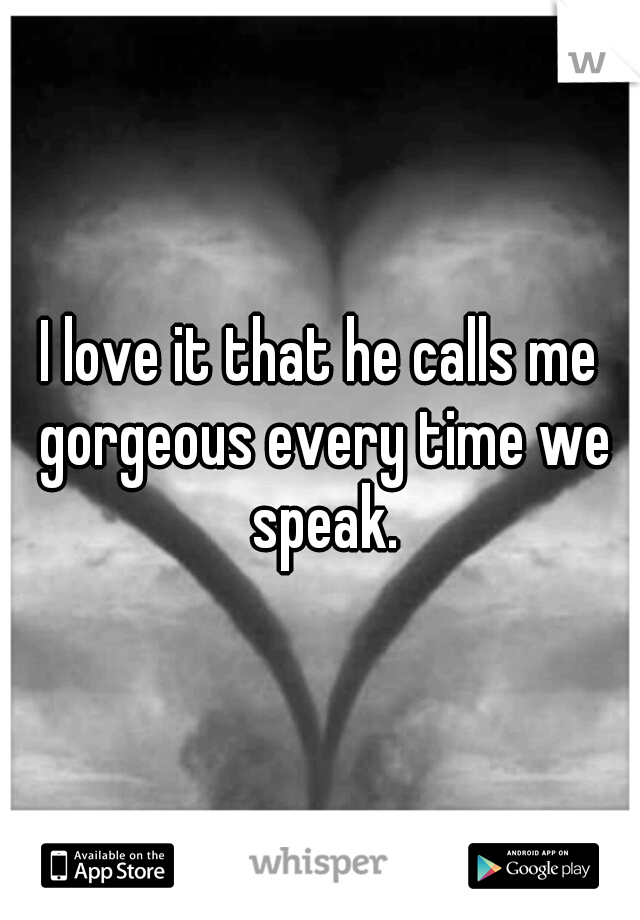 I love it that he calls me gorgeous every time we speak.