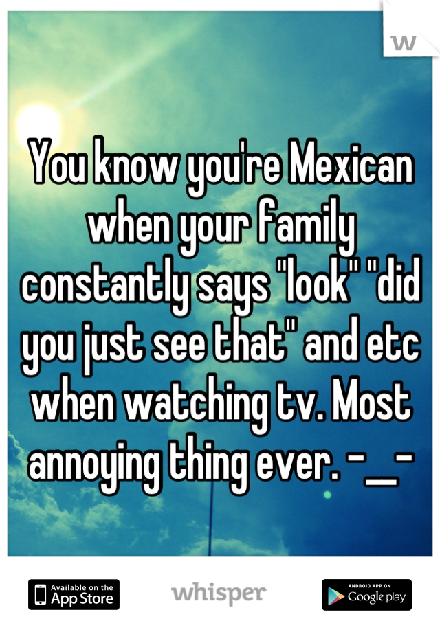 """You know you're Mexican when your family constantly says """"look"""" """"did you just see that"""" and etc when watching tv. Most annoying thing ever. -__-"""