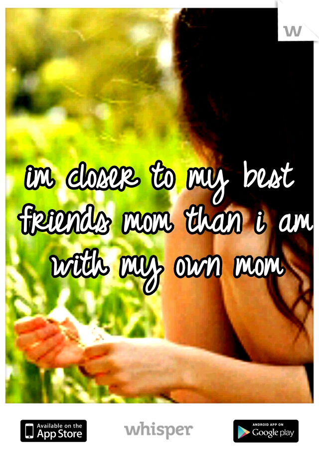 im closer to my best friends mom than i am with my own mom