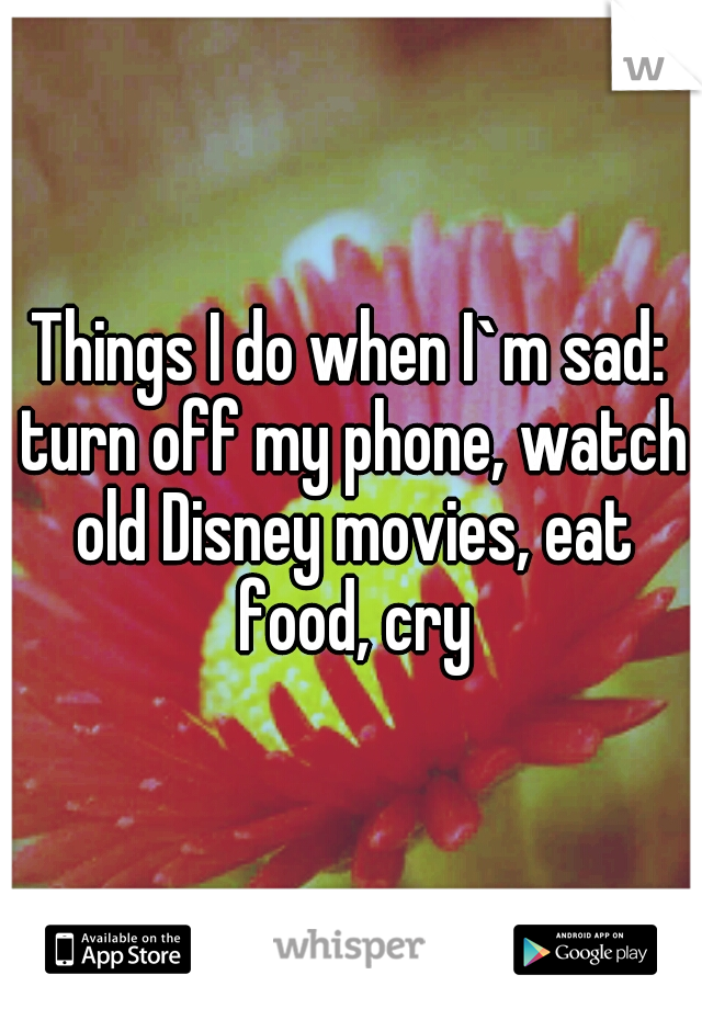 Things I do when I`m sad: turn off my phone, watch old Disney movies, eat food, cry