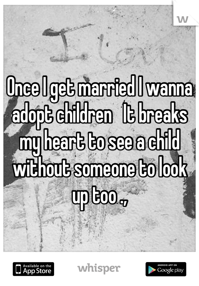 Once I get married I wanna adopt children   It breaks my heart to see a child without someone to look up too .,