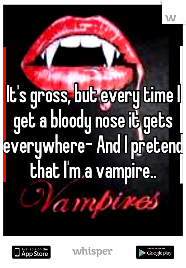 It's gross, but every time I get a bloody nose it gets everywhere- And I pretend that I'm a vampire..