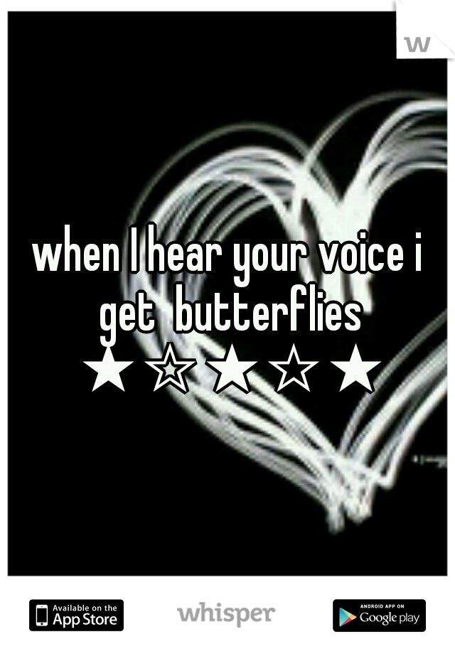 when I hear your voice i get  butterflies ★☆★☆★