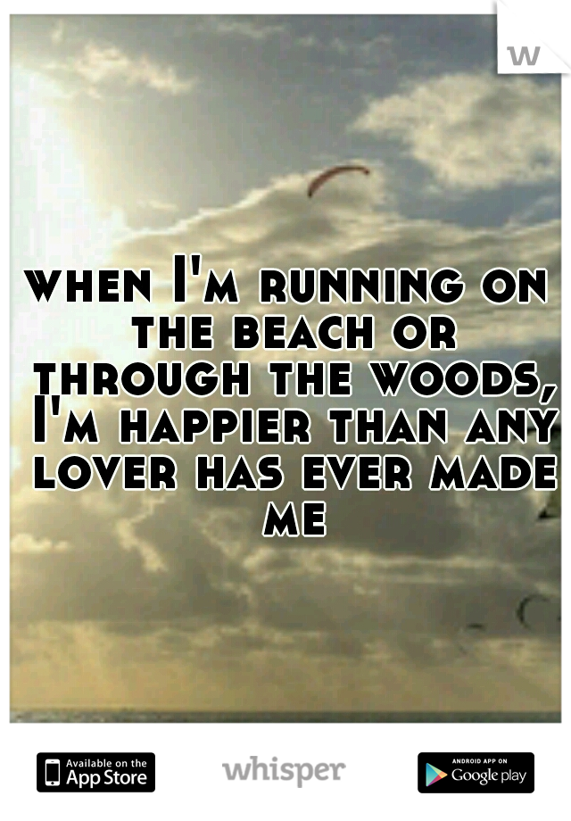 when I'm running on the beach or through the woods, I'm happier than any lover has ever made me