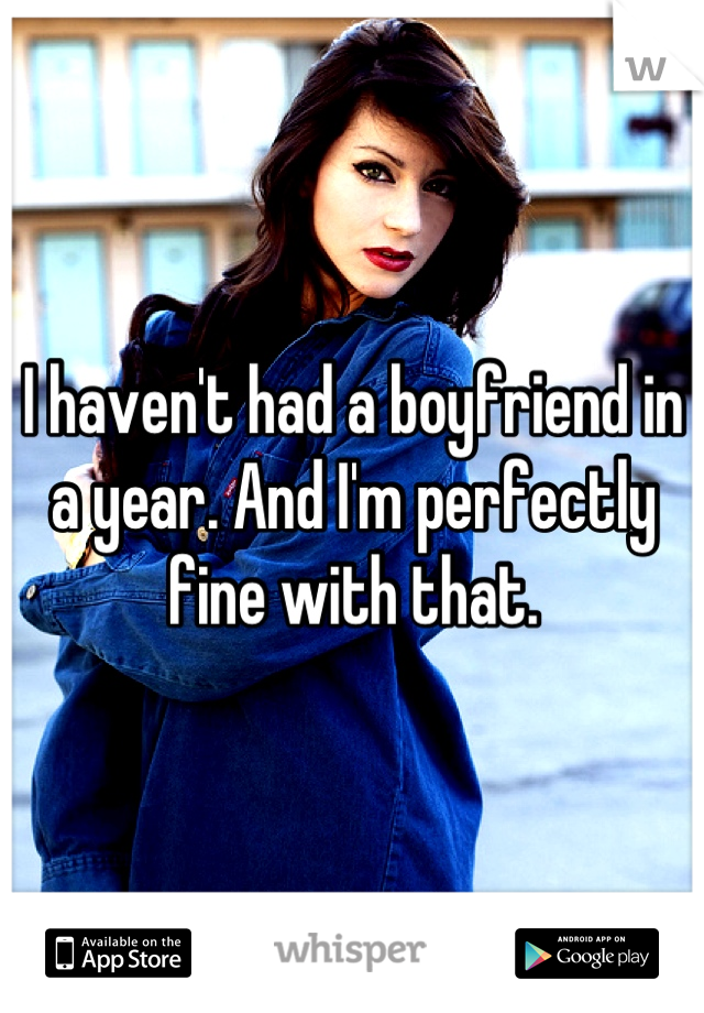I haven't had a boyfriend in a year. And I'm perfectly fine with that.