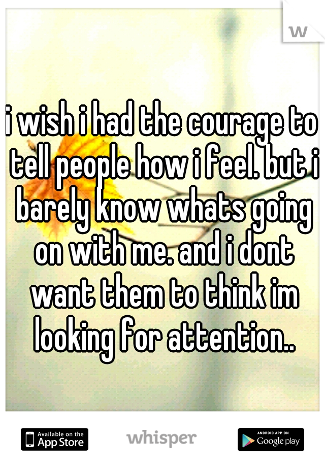 i wish i had the courage to tell people how i feel. but i barely know whats going on with me. and i dont want them to think im looking for attention..