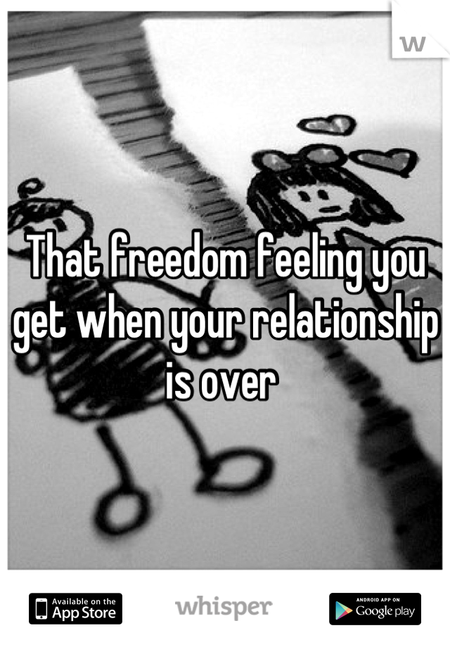 That freedom feeling you get when your relationship is over